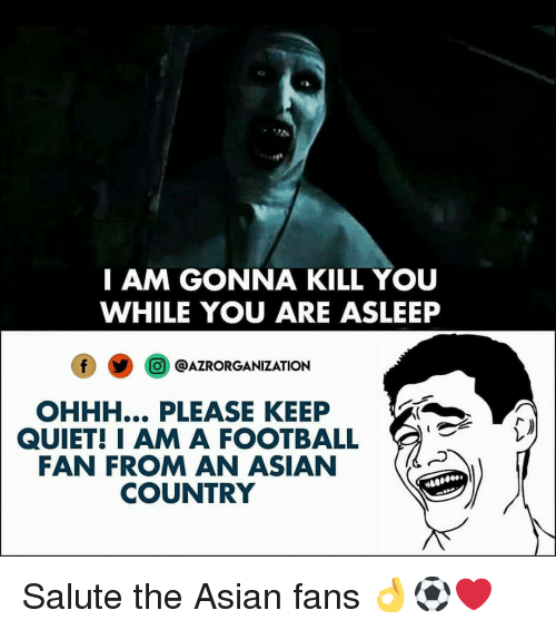 Salute: I AM GONNA KILL YOU  WHILE YOU ARE ASLEEP  O @AZRORGANIZATION  OHHH... PLEASE KEEP  QUIET! IAM A FOOTBALL  FAN FROM AN ASIAN  COUNTRY Salute the Asian fans 👌⚽️❤