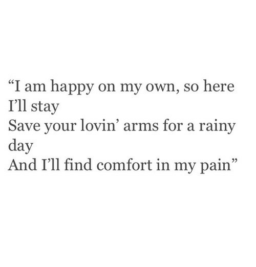 "Ill Stay: ""I am happy on my own, so here  I'll stay  Save your lovin' arms for a rainy  day  And I'll find comfort in my pain"""