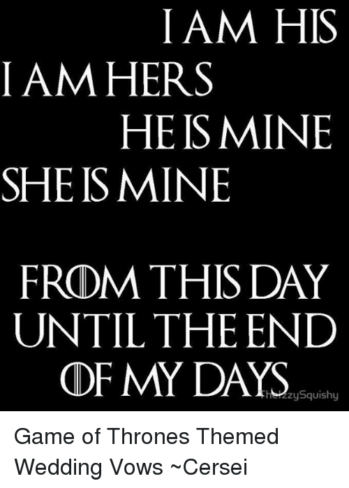 squishies: I AM HIS  I AM HERS  HE IS MINE  SHE IS MINE  FROM THIS DAY  UNTIL THE END  OF MY DAYS  zy Squishy Game of Thrones Themed Wedding Vows ~Cersei