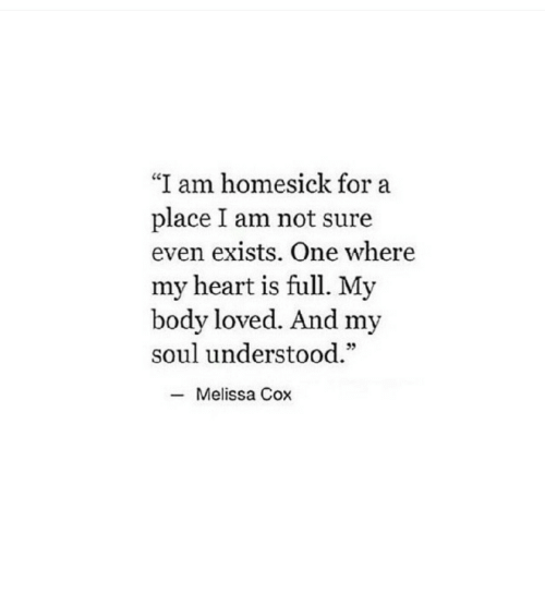 """Homesick: """"I am homesick for a  place I am not sure  even exists. One where  my heart is full. My  body loved. And my  soul understood.""""  95  -Melissa Cox"""