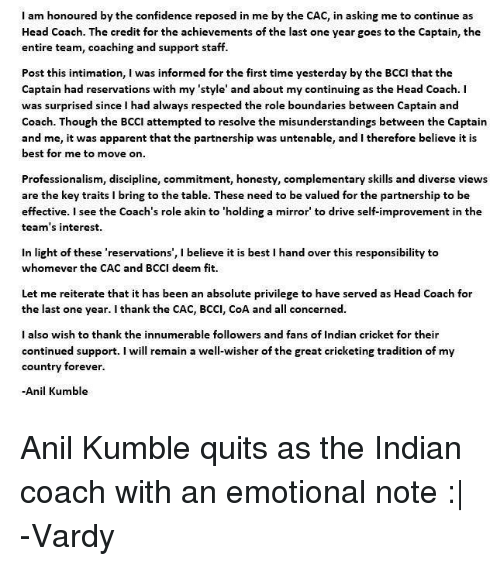 Professionalism: I am honoured by the confidence reposed in me by the CAC, in asking me to continue as  Head Coach. The credit for the achievements of the last one year goes to the Captain, the  entire team, coaching and support staff.  Post this intimation, I was informed for the first time yesterday by the BCCI that the  Captain had reservations with my 'style' and about my continuing as the Head Coach. I  was surprised since I had always respected the role boundaries between Captain and  Coach. Though the BCCI attempted to resolve the misunderstandings between the Captain  and me, it was apparent that the partnership was untenable, and I therefore believe it is  best for me to move on  Professionalism, discipline, commitment, honesty, complementary skills and diverse views  are the key traits i bring to the table. These need to be valued for the partnership to be  effective. I see the Coach's role akin to 'holding a mirror to drive self-improvement in the  team's interest.  in light of these 'reservations', l believe it is best l hand over this responsibility to  whomever the CAC and BCCI deem fit.  Let me reiterate that it has been an absolute privilege to have served as Head Coach for  the last one year. I thank the CAC, BCCI, CoA and a  concerned.  I also wish to thank the innumerable followers and fans of Indian cricket for their  continued support  I will remain a well-wisher of the great cricketing tradition of my  country forever.  Anil Kumble Anil Kumble quits as the Indian coach with an emotional note :|  -Vardy