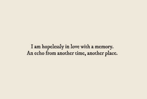 Love, Time, and Another: I am hopelessly in love with a memory.  An echo from another time, another place.