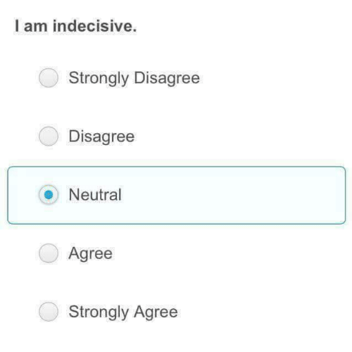 Neutral, Indecisive, and Disagree: I am indecisive.  Strongly Disagree  Disagree  Neutral  Agree  Strongly Agree