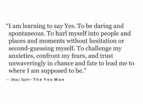 """Fate, Yes, and Lead: """"I am learning to say Yes. To be daring and  spontaneous. To hurl myself into people and  places and moments without hesitation or  second-guessing myself. To challenge my  anxieties, confront my fears, and trust  unwaveringly in chance and fate to lead me to  where I am supposed to be.""""  Beau Taplin The Yes Ma n"""