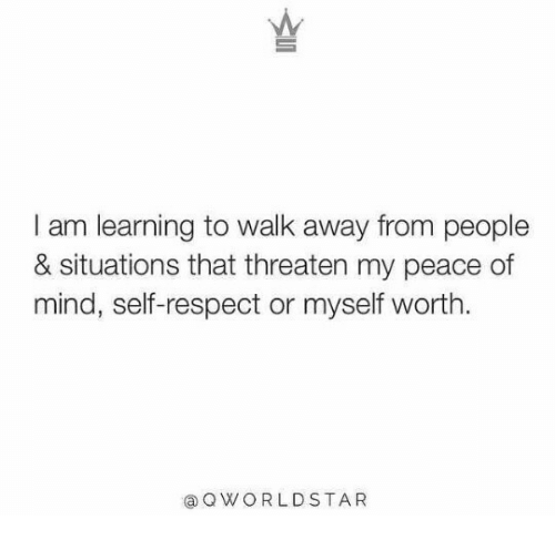 peace of mind: I am learning to walk away from people  & situations that threaten my peace of  mind, self-respect or myself worth  aQWORLDSTA R
