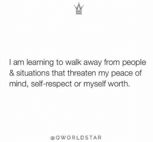 threaten: I am learning to walk away from people  & situations that threaten my peace of  mind, self-respect or myself worth  aQWORLDSTA R