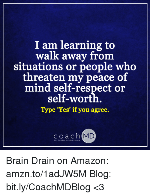brain drain: I am learning to  walk away from  situations or people who  threaten my peace of  self-wort  Type 'Yes' if you agree.  coach MD  DR. CHARLES F. GLASSMAN Brain Drain on Amazon: amzn.to/1adJW5M Blog: bit.ly/CoachMDBlog  <3