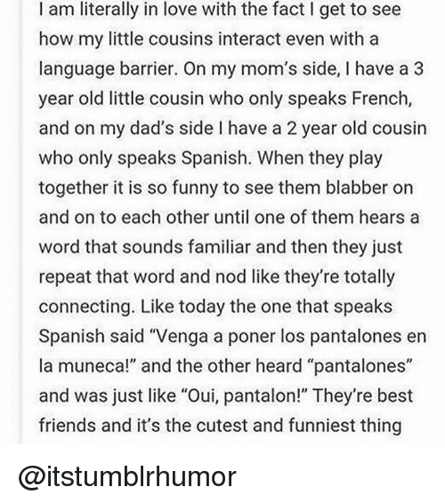 """blabbers: I am literally in love with the fact I get to see  how my little cousins interact even with a  language barrier. On my mom's side, l have a 3  year old little cousin who only speaks French  and on my dad's side l have a 2 year old cousin  who only speaks Spanish. When they play  together it is so funny to see them blabber on  and on to each other until one of them hears a  word that sounds familiar and then they just  repeat that word and nod like they're totally  connecting  Like today the one that speaks  Spanish said """"Venga a poner los pantalones en  la muneca!"""" and the other heard """"pantalones""""  and was just like """"Oui, pantalon!"""" They're best  friends and it's the cutest and funniest thing @itstumblrhumor"""