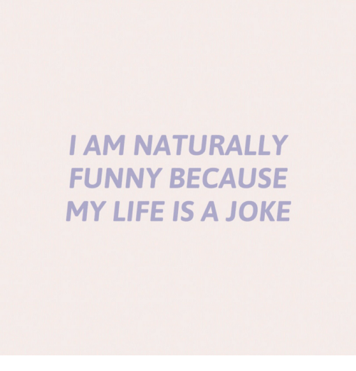 Funny, Life, and Joke: I AM NATURALLY  FUNNY BECAUSE  MY LIFE IS A JOKE