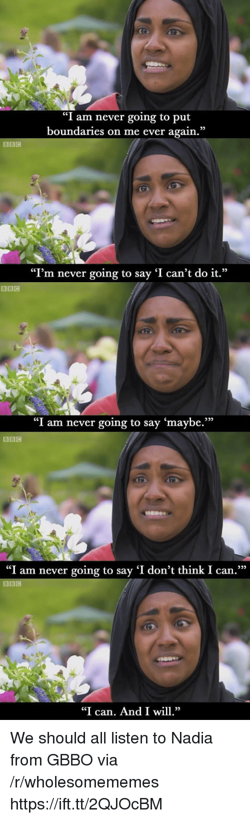 "Never, Bbc, and Can: ""I am never going to put  boundaries on me ever again.""  ""I'm never going to say 'I can't do it.""  BBIC  ""I am never going to say 'maybe.""""  BBC  ""I am never going to say 'I don't think I can.  BBC  ""I can. And I wl We should all listen to Nadia from GBBO via /r/wholesomememes https://ift.tt/2QJOcBM"
