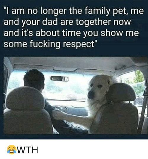 "Dad, Family, and Fucking: ""I am no longer the family pet, me  and your dad are together novw  and it's about time you show me  some fucking respect""  AD 😂WTH"