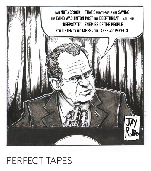 """Jay, Enemies, and Lying: I AM NOT A CROOK! - THAT'S WHAT PEOPLE ARE SAYING  THE LYING WASHINTON POST AND DEEPTHROAT- I CALL HIM  """"DEEPSTATE"""" - ENEMIES OF THE PEOPLE  YOU LISTEN TO THE TAPES - THE TAPES ARE PERFECT  7  JAY  Relito PERFECT TAPES"""