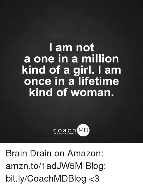 brain drain: I am not  a one in a million  kind of a girl. I am  once in a lifetime  kind of woman.  coach MD  DR. CHARLES F.GL Brain Drain on Amazon: amzn.to/1adJW5M Blog: bit.ly/CoachMDBlog  <3