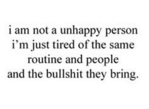 routine: i am not a unhappy person  i'm just tired of the same  routine and people  and the bullshit they bring.