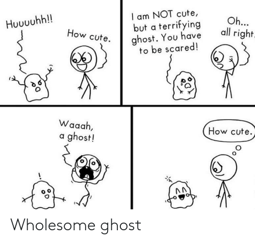 cute: I am NOT cute,  but a terrifying  ghost. You have  to be scared!  Oh...  all right.  Huuuuhh!!  How cute.  Waaah,  How cute.  a ghost! Wholesome ghost