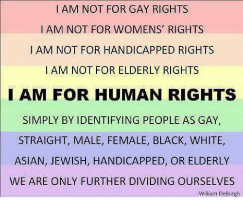 Black White Asian: I AM NOT FOR GAY RIGHTS  I AM NOT FOR WOMENS' RIGHTS  I AM NOT FOR HANDICAPPED RIGHTS  I AM NOT FOR ELDERLY RIGHTS  I AM FOR HUMAN RIGHTS  SIMPLY BY IDENTIFYING PEOPLE AS GAY,  STRAIGHT, MALE, FEMALE, BLACK, WHITE,  ASIAN, JEWISH, HANDICAPPED, OR ELDERLY  WE ARE ONLY FURTHER DIVIDING OURSELVES  William DeBurgh