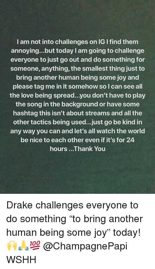 """Tag Me In: I am not into challenges on IG I find them  annoying...but today I am going to challenge  everyone to just go out and do something for  someone, anything, the smallest thing just to  bring another human being some joy and  please tag me in it somehow so I can see all  the love being spread...you don't have to play  the song in the background or have some  hashtag this isn't about streams and all the  other tactics being used...just go be kind in  any way you can and let's all watch the world  be nice to each other even if it's for 24  hours ...Thank You Drake challenges everyone to do something """"to bring another human being some joy"""" today! 🙌🙏💯 @ChampagnePapi WSHH"""