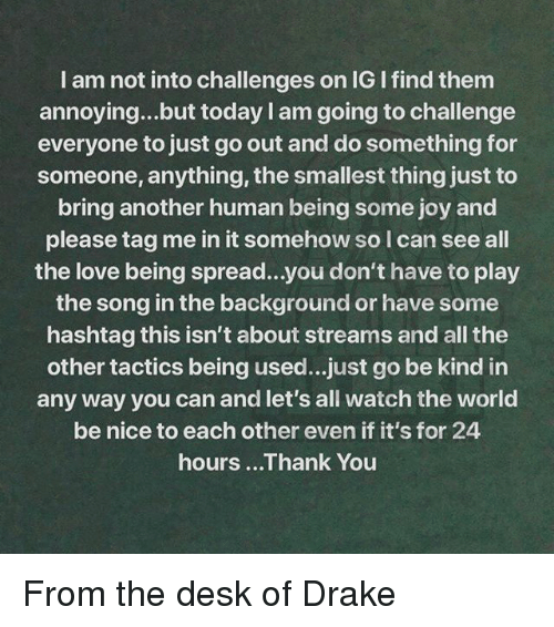 Tag Me In: I am not into challenges on IG I find them  annoying...but today I am going to challenge  everyone to just go out and do something for  someone, anything, the smallest thing just to  bring another human being some joy and  please tag me in it somehow so l can see all  the love being spread...you don't have to play  the song in the background or have some  hashtag this isn't about streams and all the  other tactics being used...just go be kind in  any way you can and let's all watch the world  be nice to each other even if it's for 24  hours ...Thank You From the desk of Drake