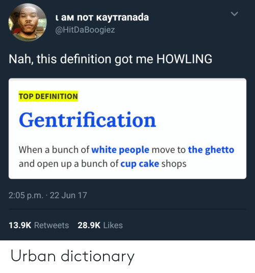 Ghetto, Urban Dictionary, and White People: I aM noT KayTranada  @HitDaBoogiez  Nah, this definition got me HOWLING  TOP DEFINITION  Gentrification  When a bunch of white people move to the ghetto  and open up a bunch of cup cake shops  2:05 p.m. 22 Jun 17  13.9K Retweets 28.9K Likes Urban dictionary