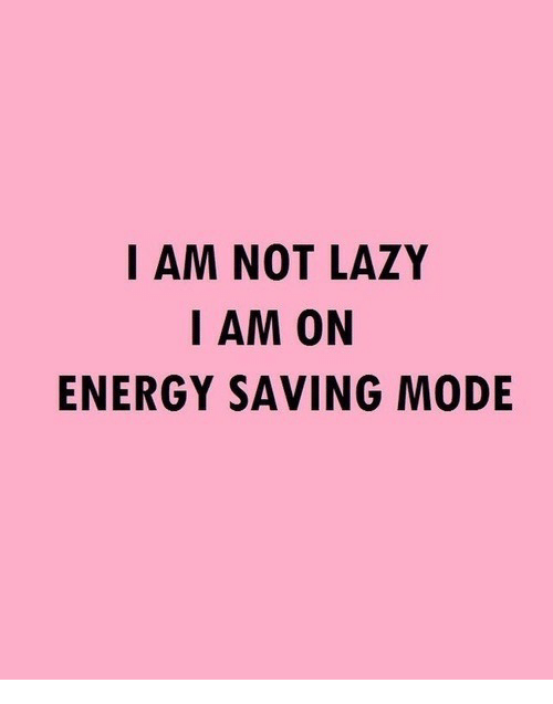 Energy, Lazy, and Mode: I AM NOT LAZY  I AM ON  ENERGY SAVING MODE