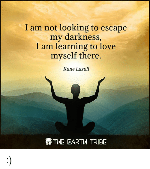 Runing: I am not looking to escape  my darkness,  I am learning to love  myself there.  Rune Lazuli  THE EARTH TRIBE :)