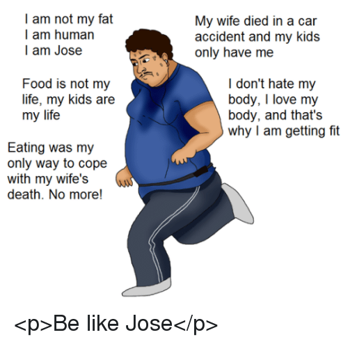 Dil: I am not my fat  I am human  l am Jose  My wc dil n a  accident and my kids  Food is not my  life, my kids are  my life  I don't hate my  body, I love my  body, and that's  why I am getting fit  Eating was my  only way to cope  with my wife's  death. No more! <p>Be like Jose</p>