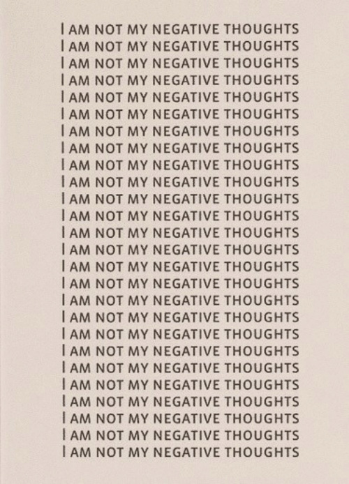 Thoughts, I Am, and Not: I AM NOT MY NEGATIVE THOUGHTS  I AM NOT MY NEGATIVE THOUGHTS  I AM NOT MY NEGATIVE THOUGHTS  I AM NOT MY NEGATIVE THOUGHTS  I AM NOT MY NEGATIVE THOUGHTS  I AM NOT MY NEGATIVE THOUGHTS  I AM NOT MY NEGATIVE THOUGHTS  I AM NOT MY NEGATIVE THOUGHTS  I AM NOT MY NEGATIVE THOUGHTS  I AM NOT MY NEGATIVE THOUGHTS  I AM NOT MY NEGATIVE THOUGHTS  I AM NOT MY NEGATIVE THOUGHTS  I AM NOT MY NEGATIVE THOUGHTS  I AM NOT MY NEGATIVE THOUGHTS  I AM NOT MY NEGATIVE THOUGHTS  I AM NOT MY NEGATIVE THOUGHTS  I AM NOT MY NEGATIVE THOUGHTS  I AM NOT MY NEGATIVE THOUGHTS  I AM NOT MY NEGATIVE THOUGHTS  I AM NOT MY NEGATIVE THOUGHTS  I AM NOT MY NEGATIVE THOUGHTS  I AM NOT MY NEGATIVE THOUGHTS  I AM NOT MY NEGATIVE THOUGHTS  I AM NOT MY NEGATIVE THOUGHTS  AM NOT MY NEGATIVE THOUGHTS  I AM NOT MY NEGATIVE THOUGHTS