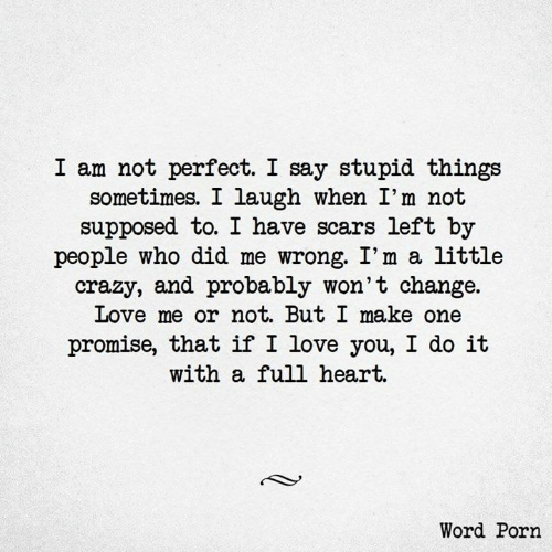 Im A Little: I am not perfect. I say stupid things  sometimes. 1 laugh when I'm not  supposed to. I have scars left by  people who did me wrong. I'm a little  crazy, and probably won't change.  Love me or not. But I make one  promise, that if I love you, I do i't  with a full heart.  Word Porn