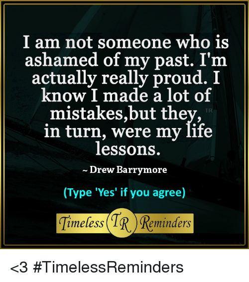 Drew Barrymore: I am not someone who is  ashamed of my past. I'm  actually really proud. I  know I made a lot of  mistakes,but they,  in turn, were my life  lessons.  Drew Barrymore  (Type 'Yes' if you agree)  Timeless Reminders <3  #TimelessReminders