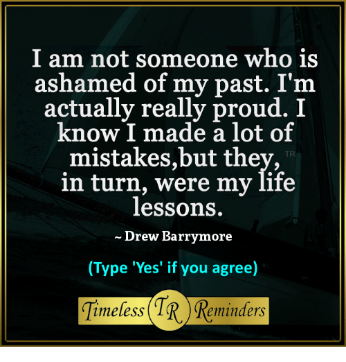 Drew Barrymore: I am not someone who is  ashamed of my past. I'nm  actually really proud. I  know I made a lot of  mistakes,but they,  in turn, were my life  lessons.  Drew Barrymore  (Type 'Yes' if you agree)  TR  Timeless (1R Reminders