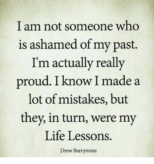 Drew Barrymore: I am not someone who  is ashamed of my past.  Im actually really  proud. I know I made a  lot of mistakes, but  they, in turn, were my  Life Lessons.  Drew Barrymore