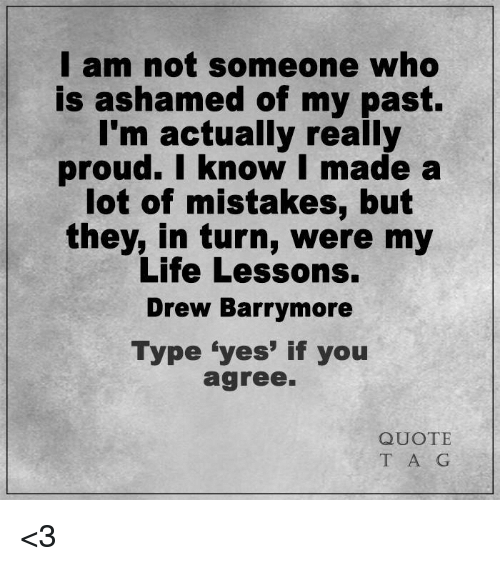 """Drew Barrymore: I am not someone who  is ashamed of my past.  I'm actually really  proud. I know I made a  lot of mistakes, but  they, in turn, were my  Life Lessons.  Drew Barrymore  Type """"yes' if you  agree.  QUOTE  T A G <3"""