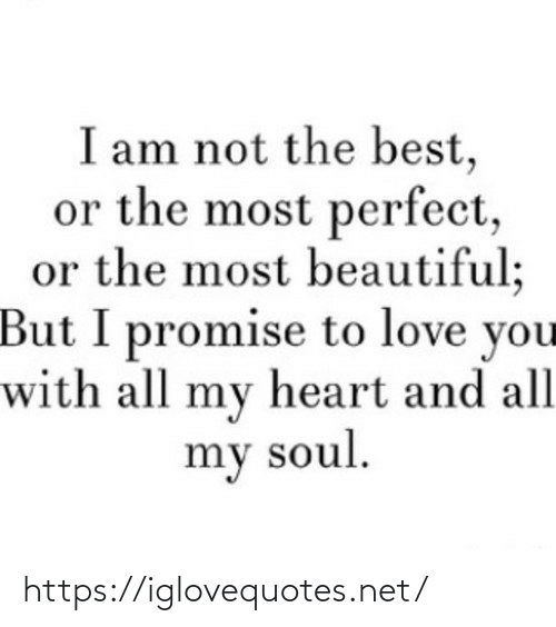 my heart: I am not the best,  or the most perfect,  or the most beautiful;  But I promise to love you  with all my heart and all  my soul. https://iglovequotes.net/