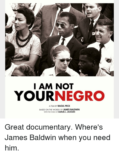 samuel jackson: I AM NOT  YOUR  NEGRO  A FILM BY  RAOUL PECK  BASED ON THE WORDS OF JAMES BALDWIN  WITH THE VOICE OF  SAMUEL JACKSON Great documentary. Where's James Baldwin when you need him.