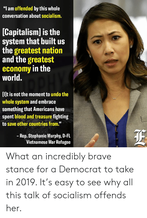 "Vietnamese: ""I am offended by this whole  conversation about socialism.  [Capitalism] is the  system that built us  the greatest nation  and the greatest  economy in the  world.  [lJt is not the moment to undo the  whole system and embrace  something that Americans have  spent blood and treasure fighting  to save other countries from.""  Rep. Stephanie Murphy, D-FL  Vietnamese War Refugee What an incredibly brave stance for a Democrat to take in 2019.   It's easy to see why all this talk of socialism offends her."