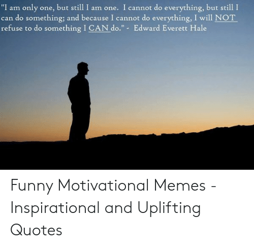 """Uplifting Quotes: """"I am only one, but still I am one. I cannot do everything, but still I  can do something; and because I cannot do everything, I will NOT  refuse to do something I CAN do."""" - Edward Everett Hale Funny Motivational Memes - Inspirational and Uplifting Quotes"""
