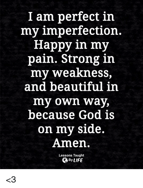 My Sides: I am perfect in  my imperfection.  Happy in my  pain. Strong in  my weakness,  and beautiful in  my own way,  because God is  on my side.  Amen.  Lessons Taught  By LIFE <3