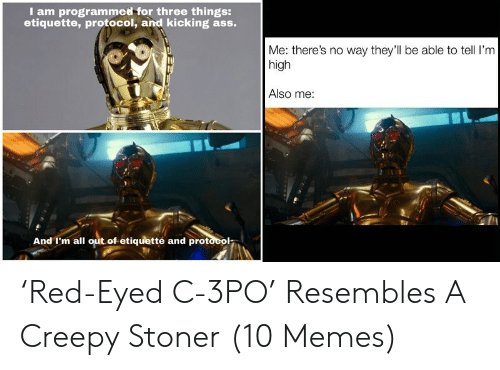 Kicking Ass: I am programmed for three things:  etiquette, protocol, and kicking ass.  Me: there's no way they'll be able to tell I'm  high  Also me:  And I'm all out of etiquetté and protocol- 'Red-Eyed C-3PO' Resembles A Creepy Stoner (10 Memes)