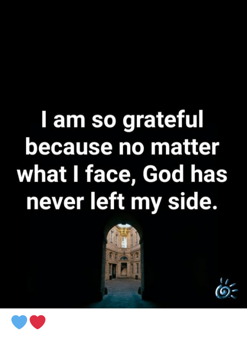 God, Memes, and Never: I am so grateful  because no matter  what I face, God has  never left my side. 💙❤️