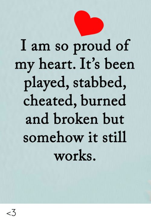 Memes, Heart, and Proud: I am so proud of  my heart. It's been  played, stabbed,  cheated, burned  and broken but  somehow it still  works <3