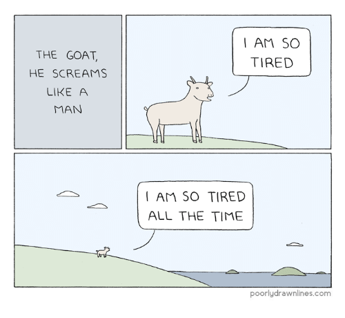 Goat, Time, and All The: I AM SO  TIRED  THE GOAT  HE SCREAMS  LIKE A  MAN  I AM SO TIRED  ALL THE TIME  poorlydrawnlines.com
