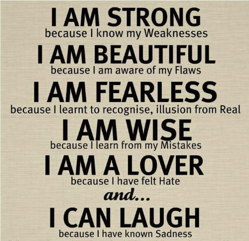 flaws: I AM STRONG  because I know my Weaknesses  I AM BEAUTIFUL  because I am aware of my Flaws  I AM FEARLESS  I AM WISE  I AM A LOVER  because I learnt to recognise, illusion from Real  because I learn from my Mistakes  because I have felt Hate  and...  I CAN LAUGH  because I have known Sadness