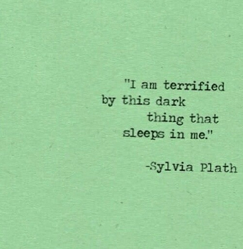 "Sleeps: ""I am terrified  by this dark  thing that  sleeps in me.""  -Sylvia Plath"