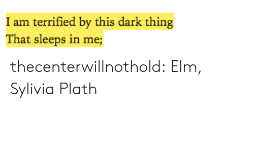 Sleeps: I am terrified by this dark thing  That sleeps in me; thecenterwillnothold:  Elm, Sylivia Plath