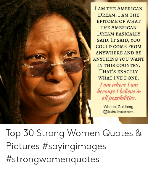 Whoopi: I AM THE AMERICAN  DREAM. I AM THIE  EPITOME OF WHAT  THE AMERICAN  DreAM BASICALLY  SAID. IT SAID, YOU  COULD COME FROM  ANYWHERE AND BE  ANYTHING YOU WANT  IN THIS COUNTRY.  THAT'S EXACTLY  WHAT I've DONE.  l am where I am  because I believe in  all possibilities.  Whoopi Goldberg  asayingimages.com Top 30 Strong Women Quotes & Pictures #sayingimages #strongwomenquotes