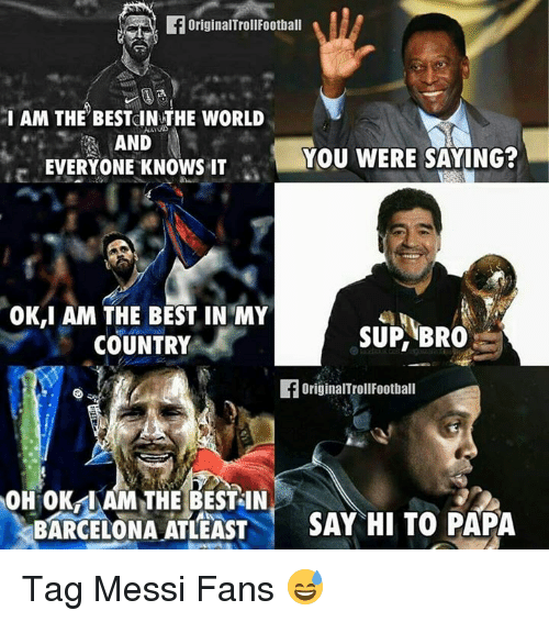 You Were Saying: I AM THE BESTOIN THE WORLD  N  AND  YOU WERE SAYING?  EVERYONE KNOWS IT  OK,I AM THE BEST IN MY  SUP BRO  COUNTRY  originalTroll Football  OH OK IAM THE BEST IN  BARCELONA ATLEAST  SAY HI TO PAPA Tag Messi Fans 😅