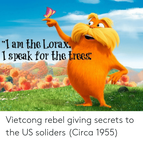 "lorax: ""I am the Lorax.  1 speak for the trees: Vietcong rebel giving secrets to the US soliders (Circa 1955)"