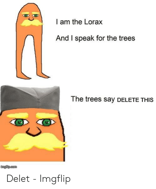 Delet Meme: I am the Lorax  And I speak for the trees  The trees say DELETE THIS  imgfip.com Delet - Imgflip