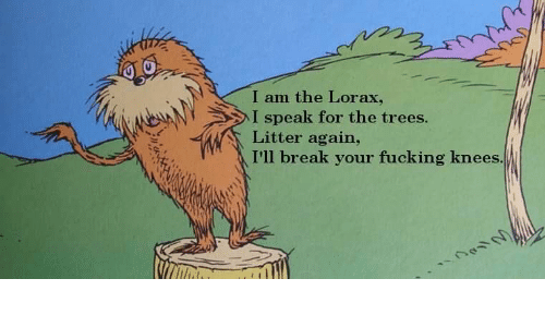 lorax: I am the Lorax,  I speak for the trees.  Litter again,  I'll break your fucking knees
