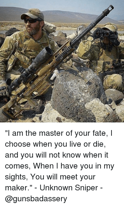 """I Am The Master: """"I am the master of your fate, I choose when you live or die, and you will not know when it comes, When I have you in my sights, You will meet your maker."""" - Unknown Sniper - @gunsbadassery"""